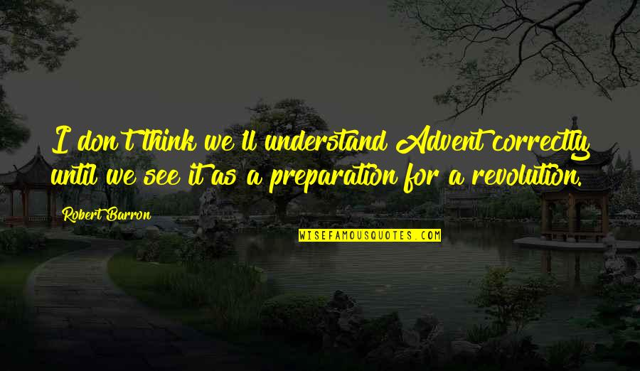 Barron Quotes By Robert Barron: I don't think we'll understand Advent correctly until