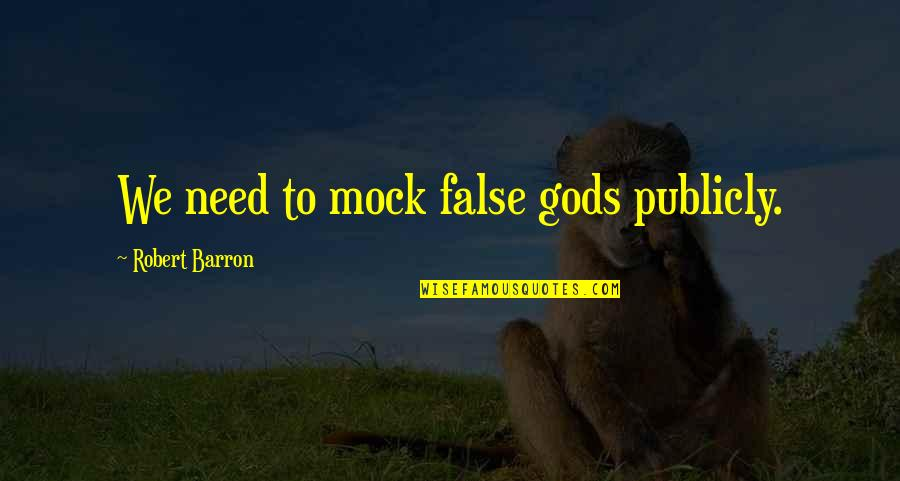 Barron Quotes By Robert Barron: We need to mock false gods publicly.