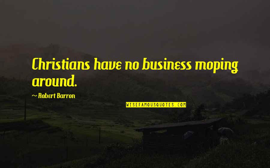 Barron Quotes By Robert Barron: Christians have no business moping around.