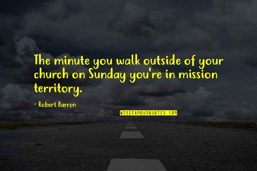 Barron Quotes By Robert Barron: The minute you walk outside of your church