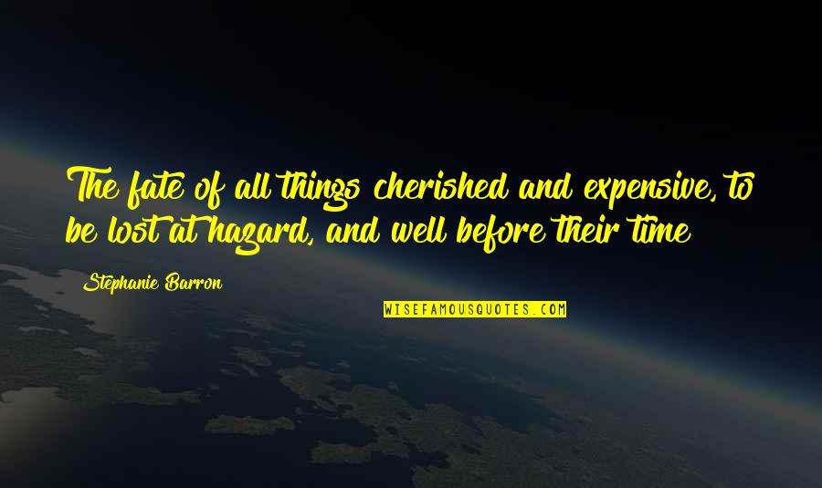 Barron Quotes By Stephanie Barron: The fate of all things cherished and expensive,