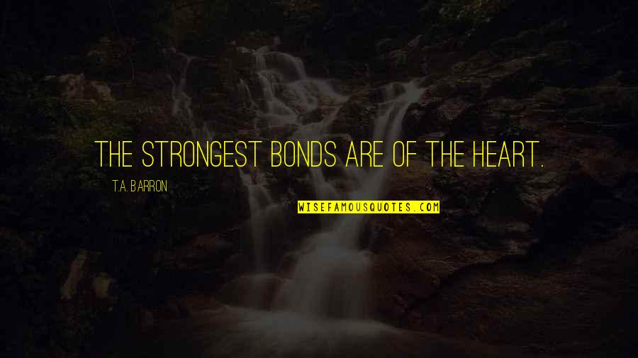 Barron Quotes By T.A. Barron: The strongest bonds are of the heart.