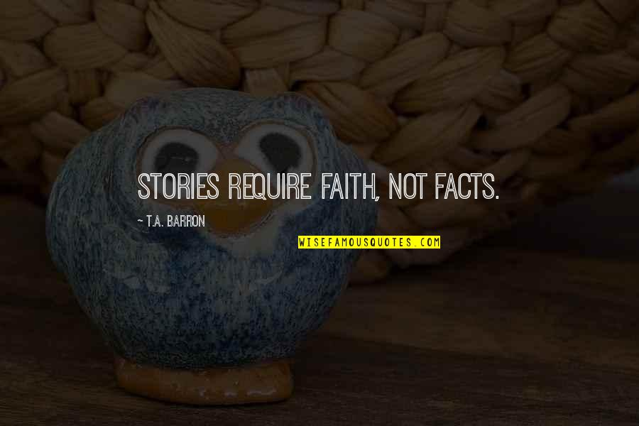 Barron Quotes By T.A. Barron: Stories require faith, not facts.