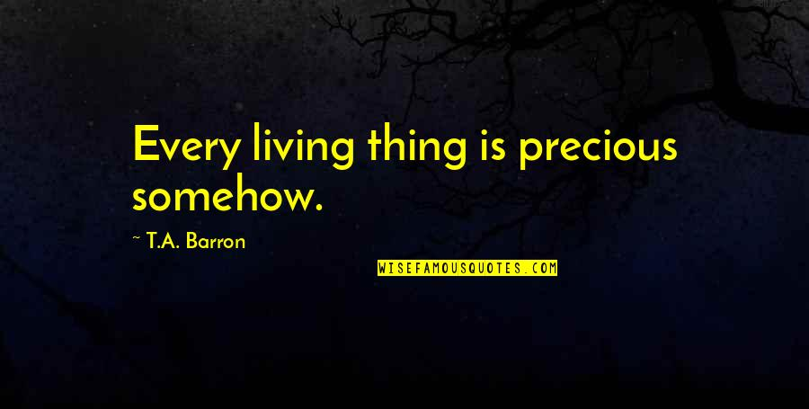 Barron Quotes By T.A. Barron: Every living thing is precious somehow.