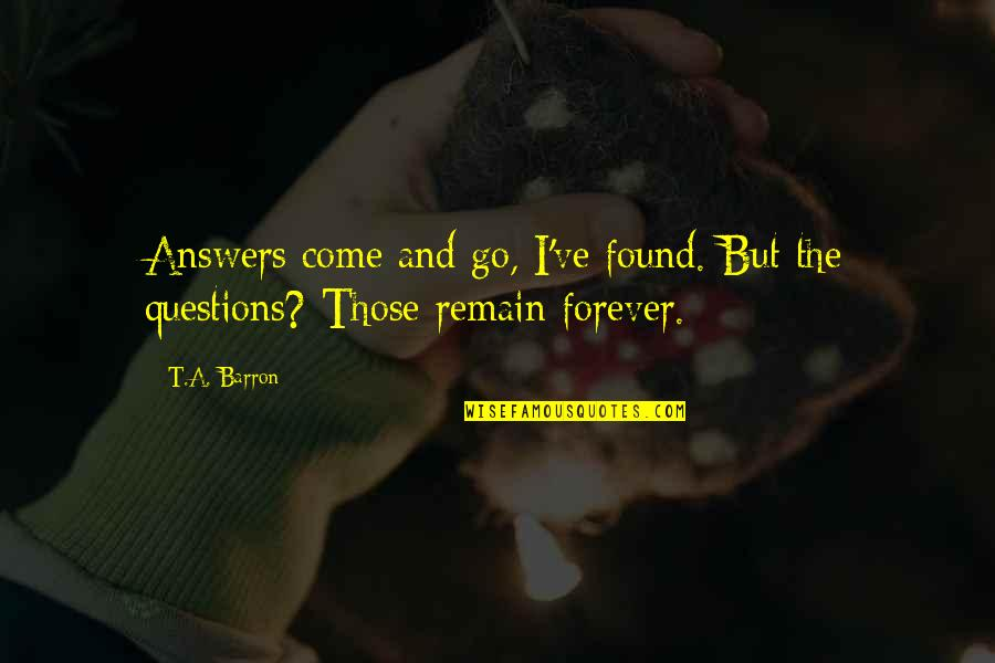 Barron Quotes By T.A. Barron: Answers come and go, I've found. But the