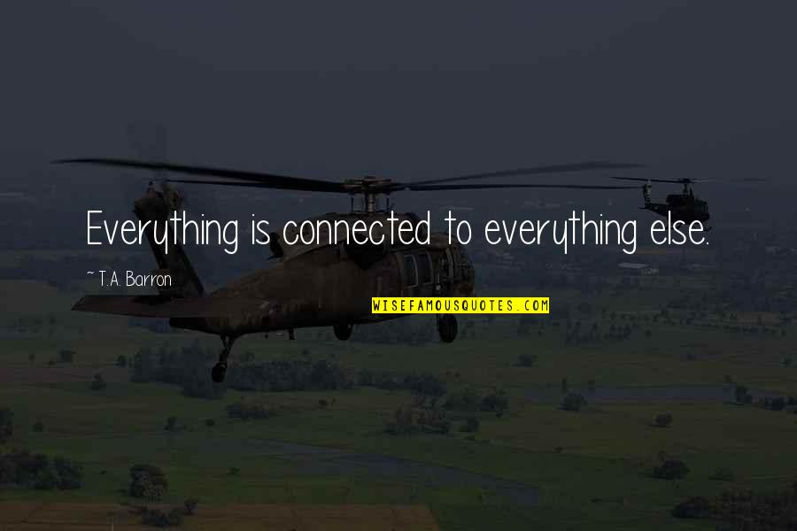 Barron Quotes By T.A. Barron: Everything is connected to everything else.