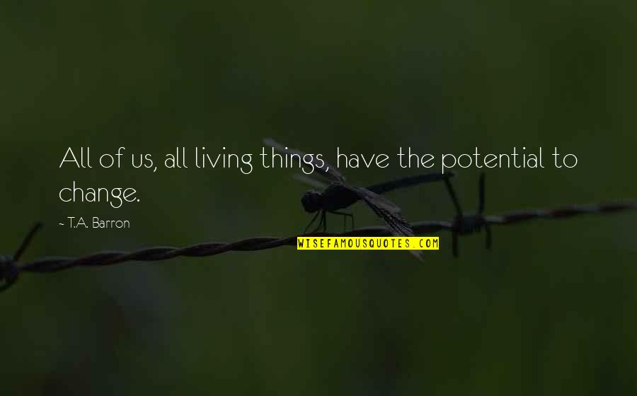 Barron Quotes By T.A. Barron: All of us, all living things, have the