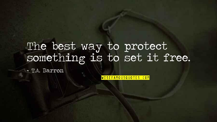 Barron Quotes By T.A. Barron: The best way to protect something is to