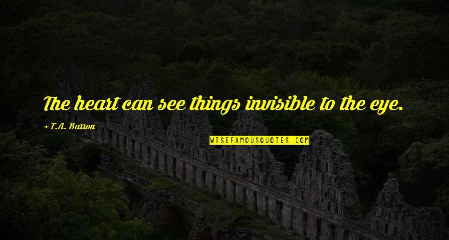 Barron Quotes By T.A. Barron: The heart can see things invisible to the