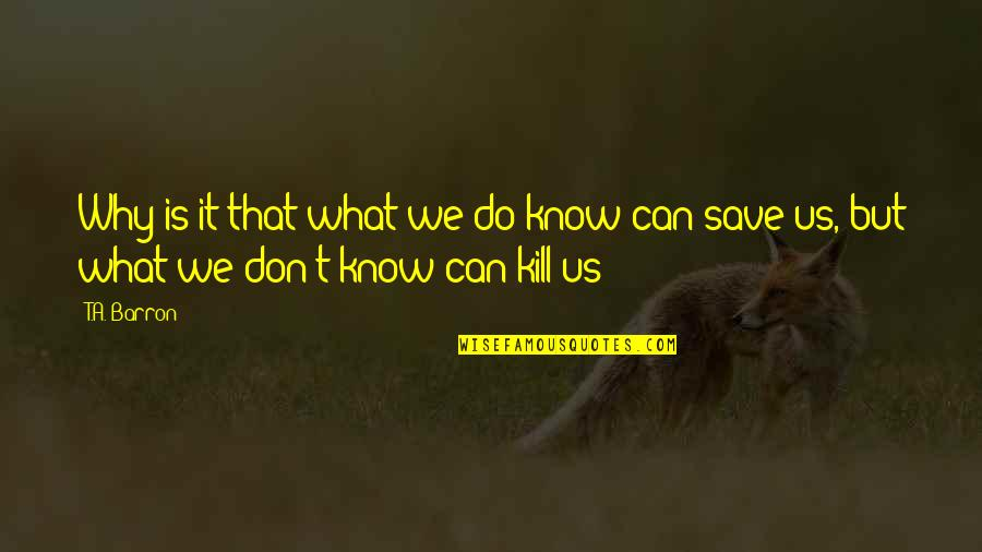 Barron Quotes By T.A. Barron: Why is it that what we do know