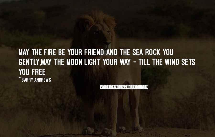 Barry Andrews quotes: May the fire be your friend and the sea rock you gently,May the moon light your way - till the wind sets you free