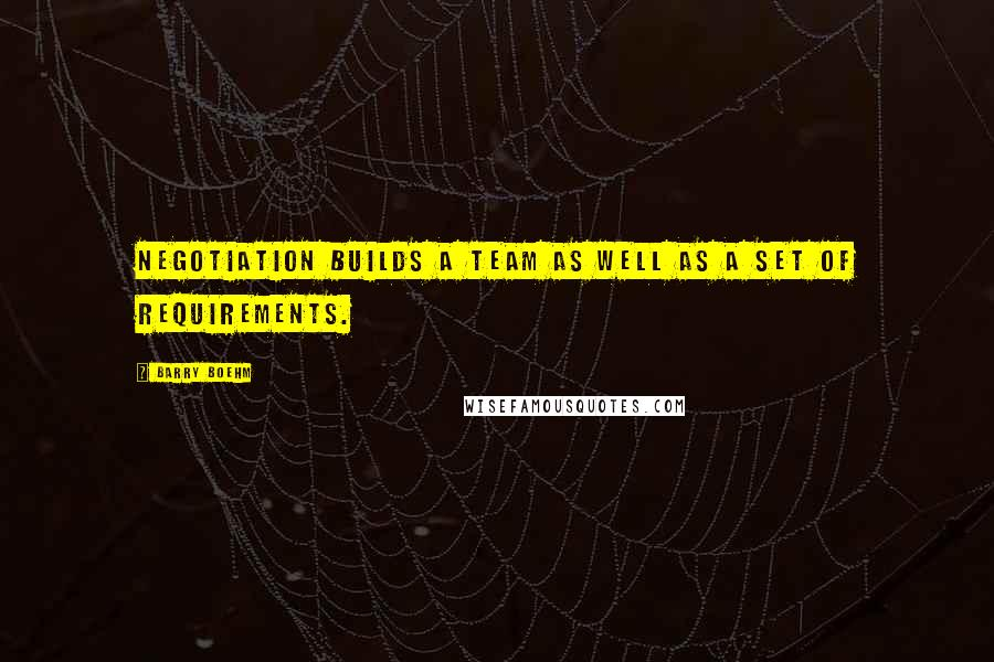 Barry Boehm quotes: Negotiation builds a team as well as a set of requirements.