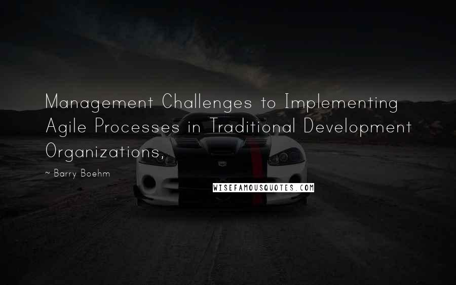 Barry Boehm quotes: Management Challenges to Implementing Agile Processes in Traditional Development Organizations,