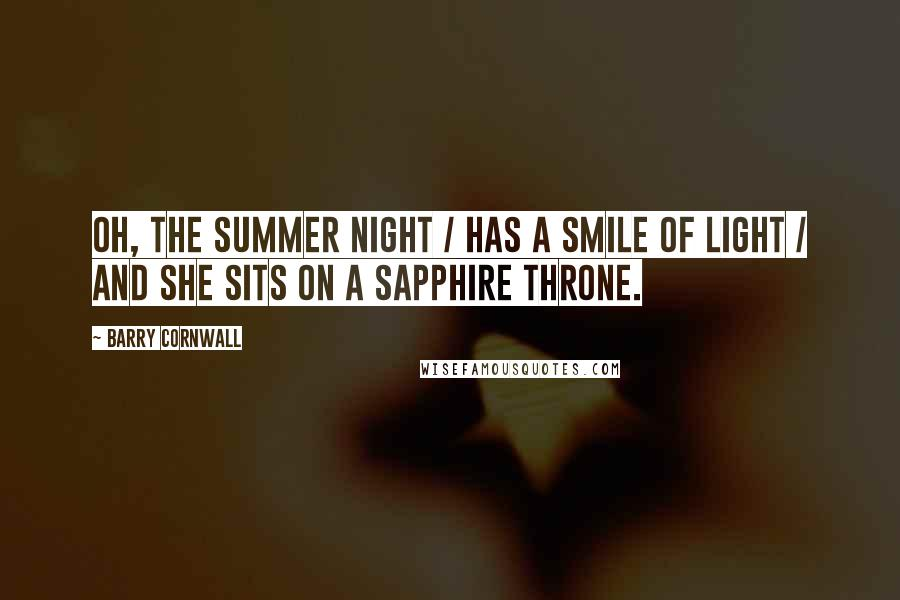Barry Cornwall quotes: Oh, the summer night / HAS A SMILE OF LIGHT / And she sits on a sapphire throne.
