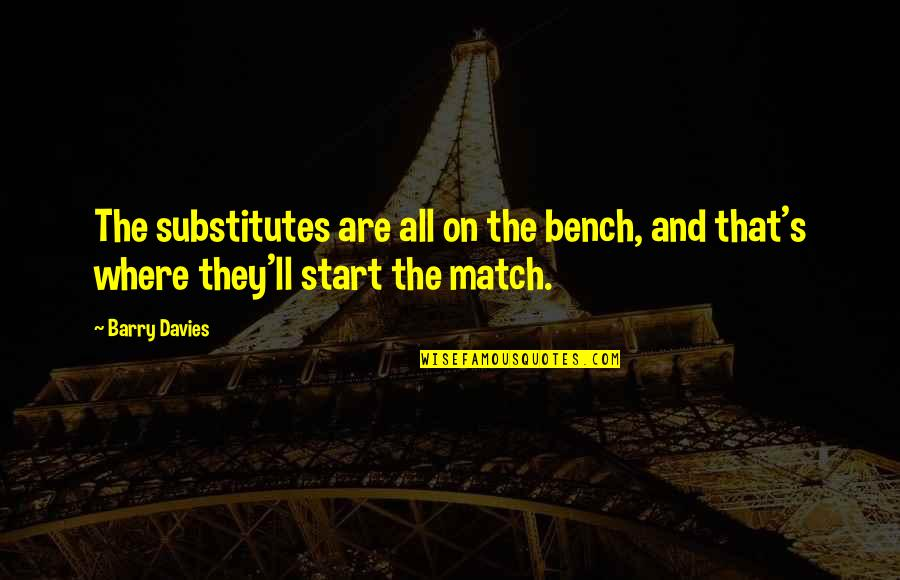 Barry Davies Quotes By Barry Davies: The substitutes are all on the bench, and