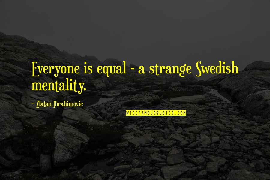 Barry Davies Quotes By Zlatan Ibrahimovic: Everyone is equal - a strange Swedish mentality.