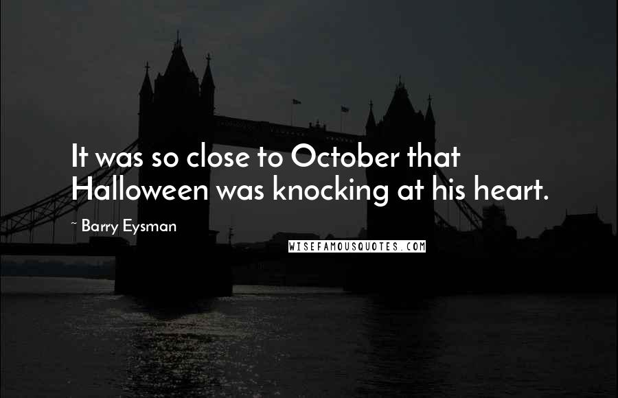 Barry Eysman quotes: It was so close to October that Halloween was knocking at his heart.
