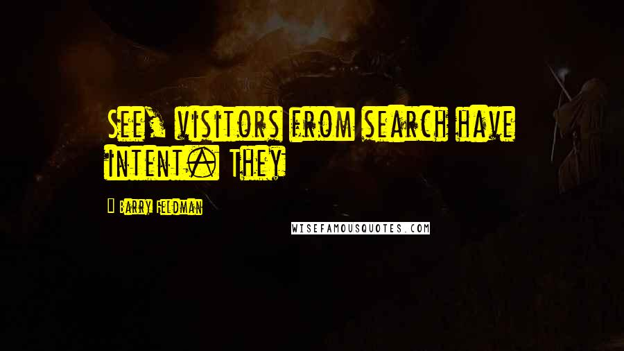 Barry Feldman quotes: See, visitors from search have intent. They
