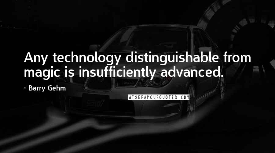 Barry Gehm quotes: Any technology distinguishable from magic is insufficiently advanced.