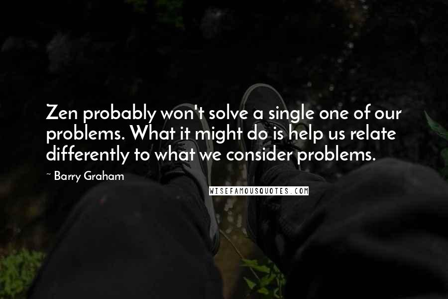 Barry Graham quotes: Zen probably won't solve a single one of our problems. What it might do is help us relate differently to what we consider problems.