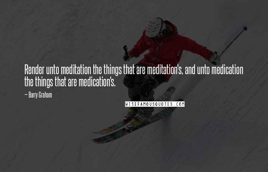 Barry Graham quotes: Render unto meditation the things that are meditation's, and unto medication the things that are medication's.