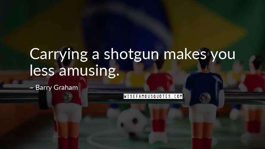 Barry Graham quotes: Carrying a shotgun makes you less amusing.