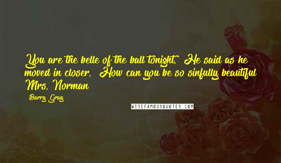 """Barry Gray quotes: You are the belle of the ball tonight."""" He said as he moved in closer. """"How can you be so sinfully beautiful Mrs. Norman?"""