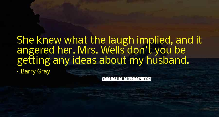 Barry Gray quotes: She knew what the laugh implied, and it angered her. Mrs. Wells don't you be getting any ideas about my husband.