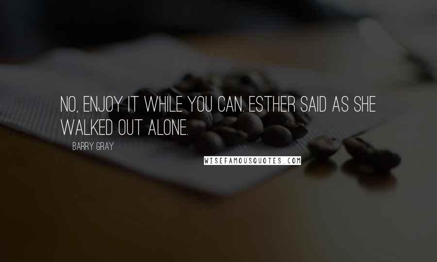 Barry Gray quotes: No, enjoy it while you can. Esther said as she walked out alone.