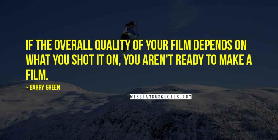 Barry Green quotes: If the overall quality of your film depends on what you shot it on, you aren't ready to make a film.