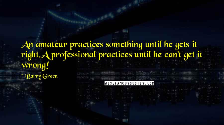 Barry Green quotes: An amateur practices something until he gets it right.A professional practices until he can't get it wrong!