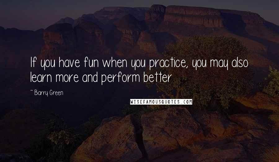 Barry Green quotes: If you have fun when you practice, you may also learn more and perform better