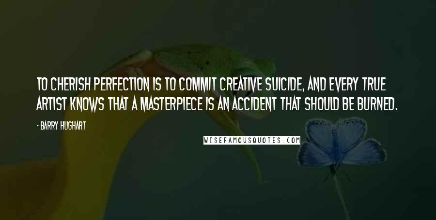 Barry Hughart quotes: To cherish perfection is to commit creative suicide, and every true artist knows that a masterpiece is an accident that should be burned.