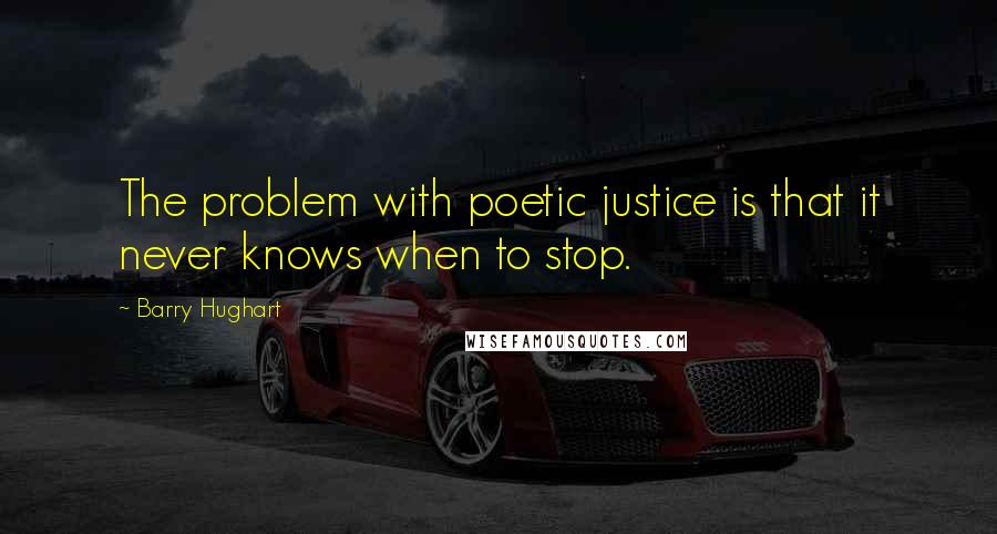 Barry Hughart quotes: The problem with poetic justice is that it never knows when to stop.