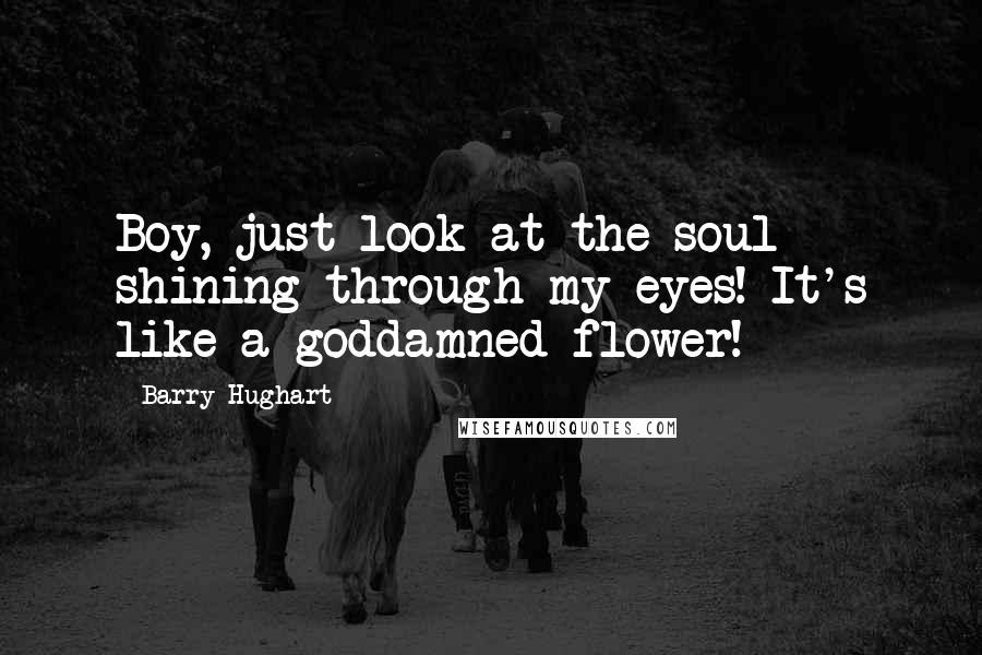 Barry Hughart quotes: Boy, just look at the soul shining through my eyes! It's like a goddamned flower!