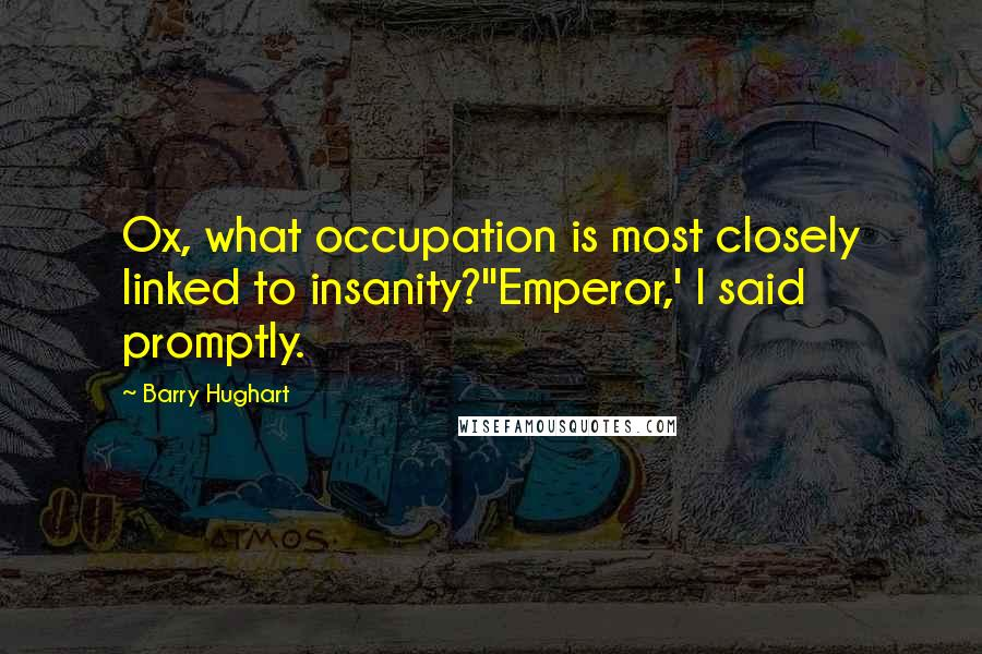 Barry Hughart quotes: Ox, what occupation is most closely linked to insanity?''Emperor,' I said promptly.