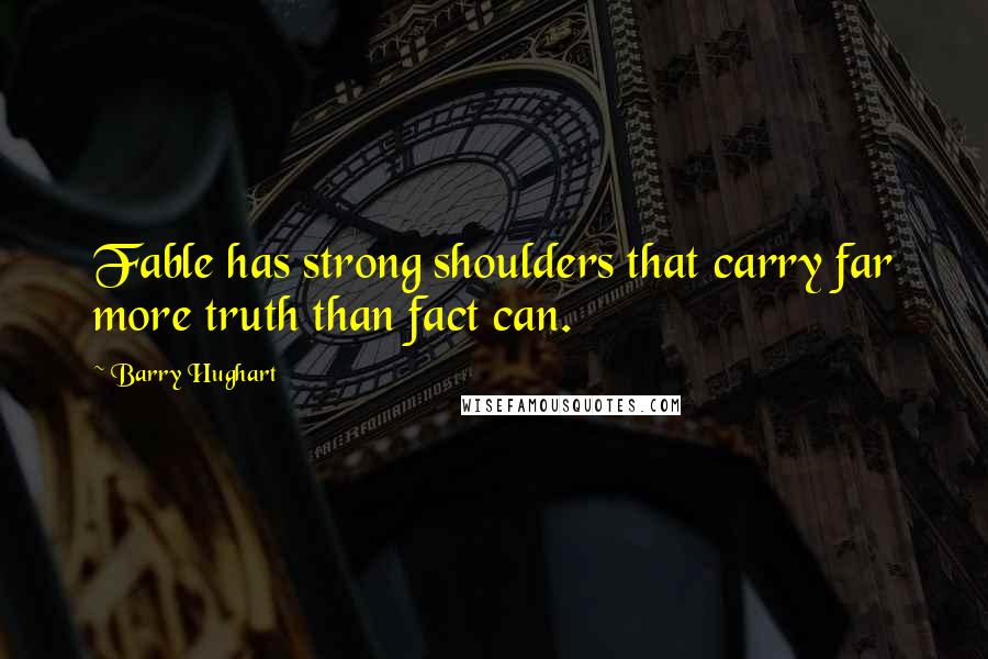 Barry Hughart quotes: Fable has strong shoulders that carry far more truth than fact can.