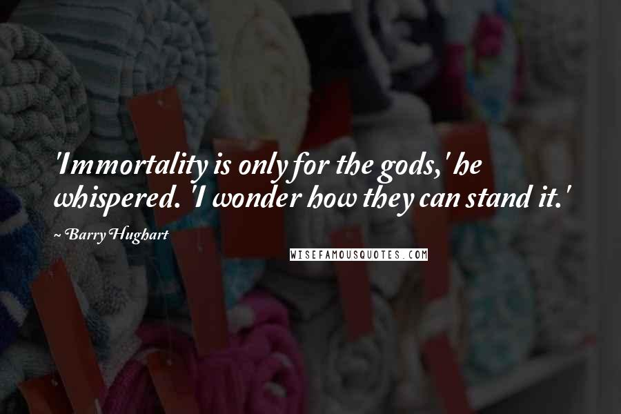Barry Hughart quotes: 'Immortality is only for the gods,' he whispered. 'I wonder how they can stand it.'