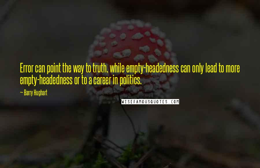 Barry Hughart quotes: Error can point the way to truth, while empty-headedness can only lead to more empty-headedness or to a career in politics.