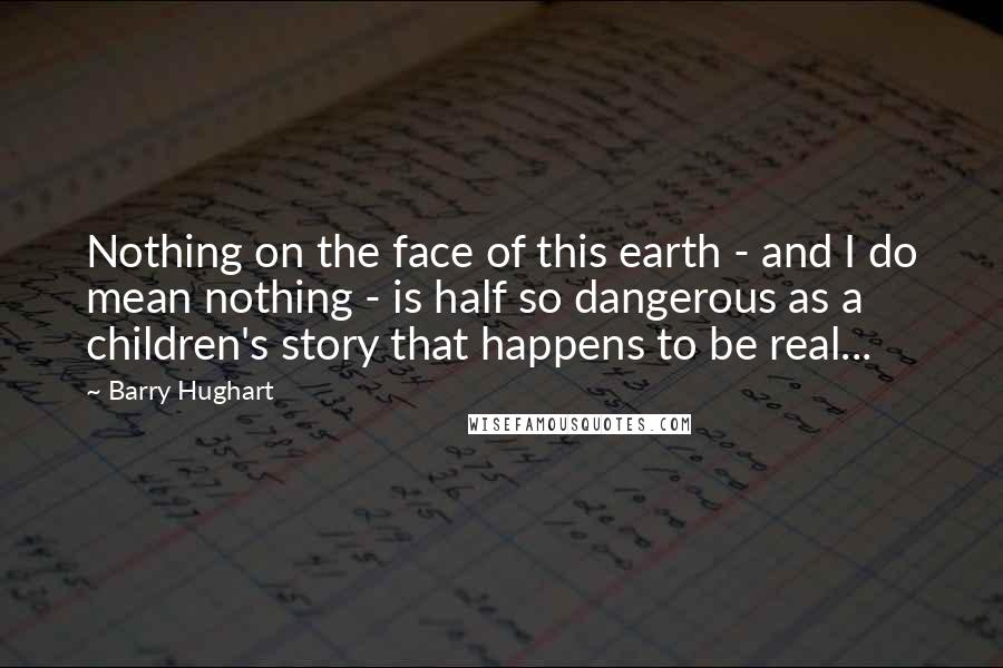 Barry Hughart quotes: Nothing on the face of this earth - and I do mean nothing - is half so dangerous as a children's story that happens to be real...