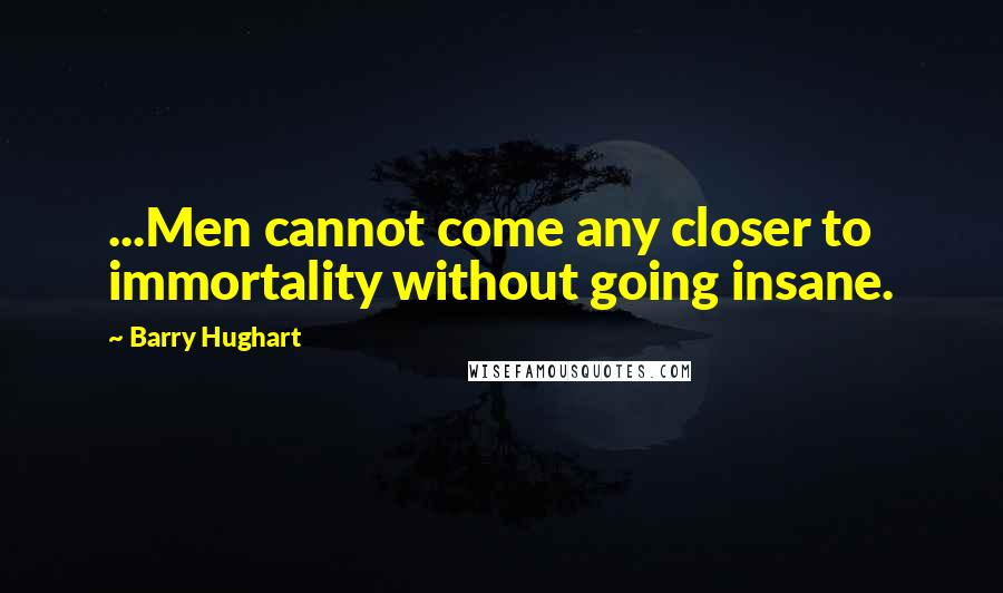 Barry Hughart quotes: ...Men cannot come any closer to immortality without going insane.
