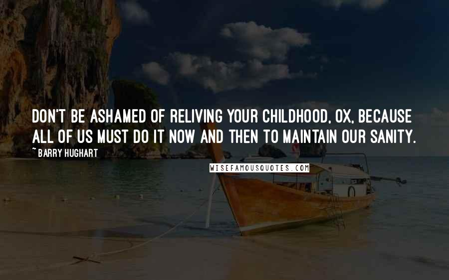 Barry Hughart quotes: Don't be ashamed of reliving your childhood, Ox, because all of us must do it now and then to maintain our sanity.