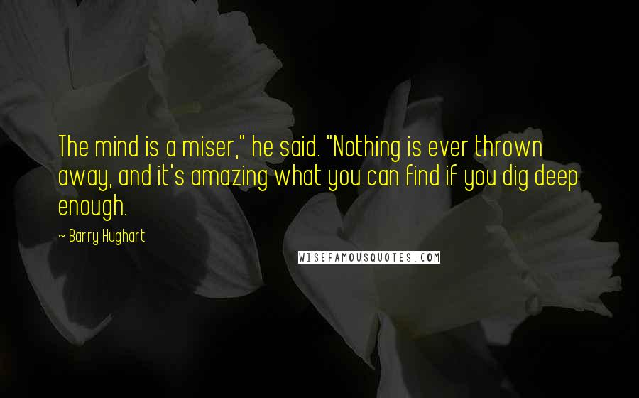 "Barry Hughart quotes: The mind is a miser,"" he said. ""Nothing is ever thrown away, and it's amazing what you can find if you dig deep enough."