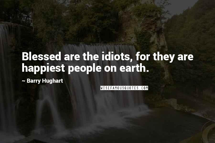 Barry Hughart quotes: Blessed are the idiots, for they are happiest people on earth.