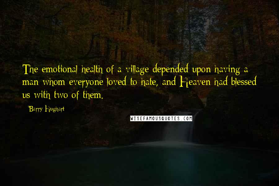 Barry Hughart quotes: The emotional health of a village depended upon having a man whom everyone loved to hate, and Heaven had blessed us with two of them.