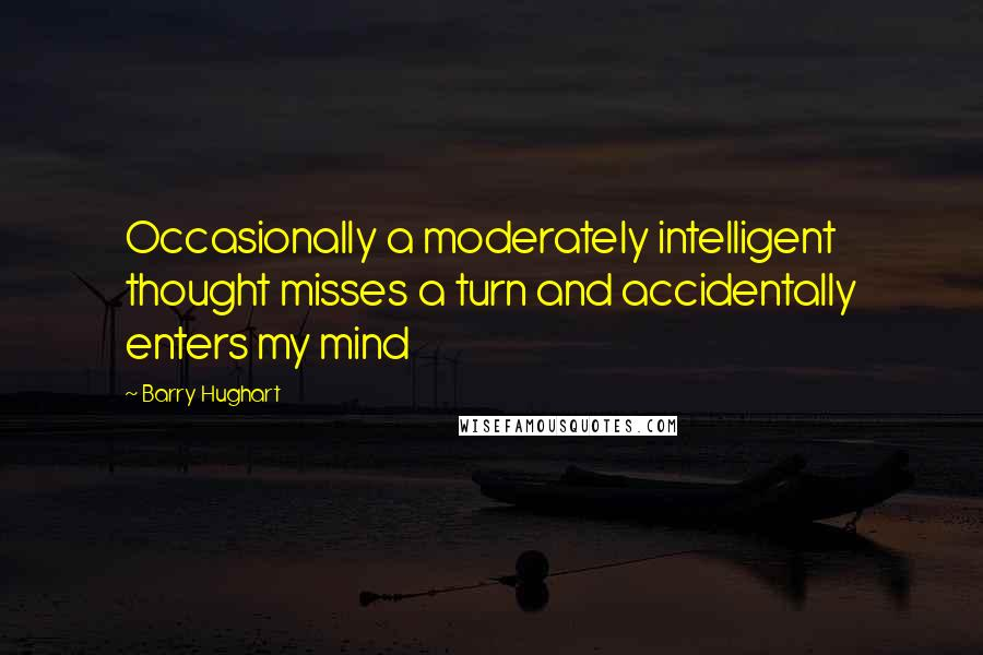 Barry Hughart quotes: Occasionally a moderately intelligent thought misses a turn and accidentally enters my mind