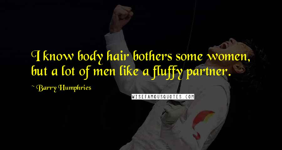 Barry Humphries quotes: I know body hair bothers some women, but a lot of men like a fluffy partner.