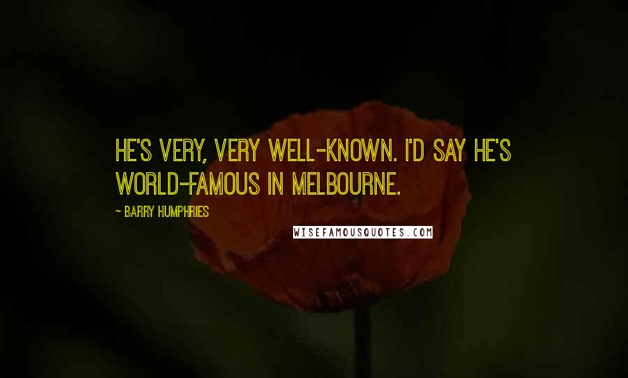 Barry Humphries quotes: He's very, very well-known. I'd say he's world-famous in Melbourne.