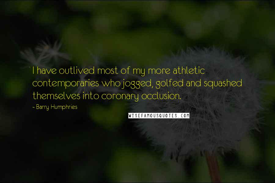 Barry Humphries quotes: I have outlived most of my more athletic contemporaries who jogged, golfed and squashed themselves into coronary occlusion.