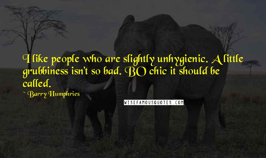Barry Humphries quotes: I like people who are slightly unhygienic. A little grubbiness isn't so bad. BO chic it should be called.